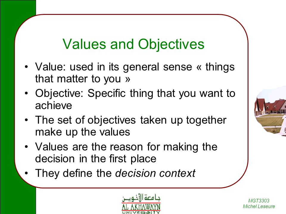 Values and Objectives Value: used in its general sense « things that matter to you » Objective: Specific thing that you want to achieve.