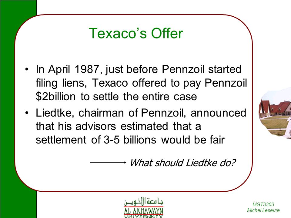 Texaco's Offer In April 1987, just before Pennzoil started filing liens, Texaco offered to pay Pennzoil $2billion to settle the entire case.