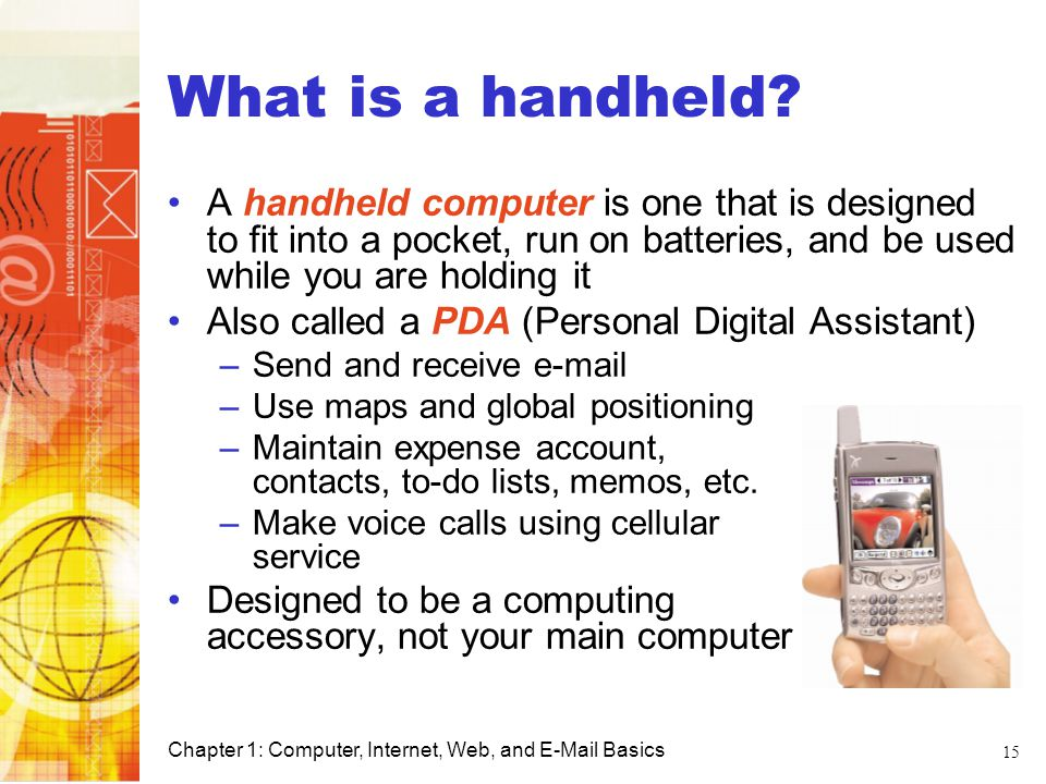 What is a handheld A handheld computer is one that is designed to fit into a pocket, run on batteries, and be used while you are holding it.