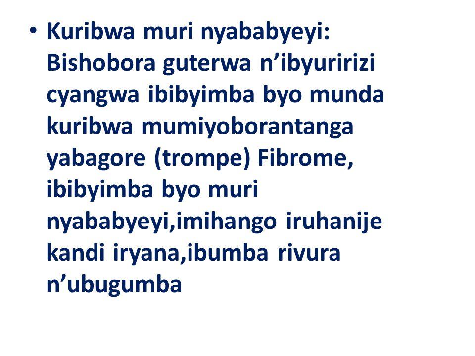 Kuribwa muri nyababyeyi: Bishobora guterwa n'ibyuririzi cyangwa ibibyimba byo munda kuribwa mumiyoborantanga yabagore (trompe) Fibrome, ibibyimba byo muri nyababyeyi,imihango iruhanije kandi iryana,ibumba rivura n'ubugumba