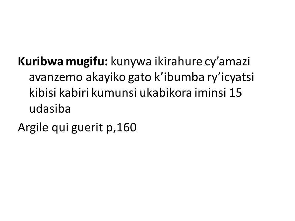 Kuribwa mugifu: kunywa ikirahure cy'amazi avanzemo akayiko gato k'ibumba ry'icyatsi kibisi kabiri kumunsi ukabikora iminsi 15 udasiba Argile qui guerit p,160