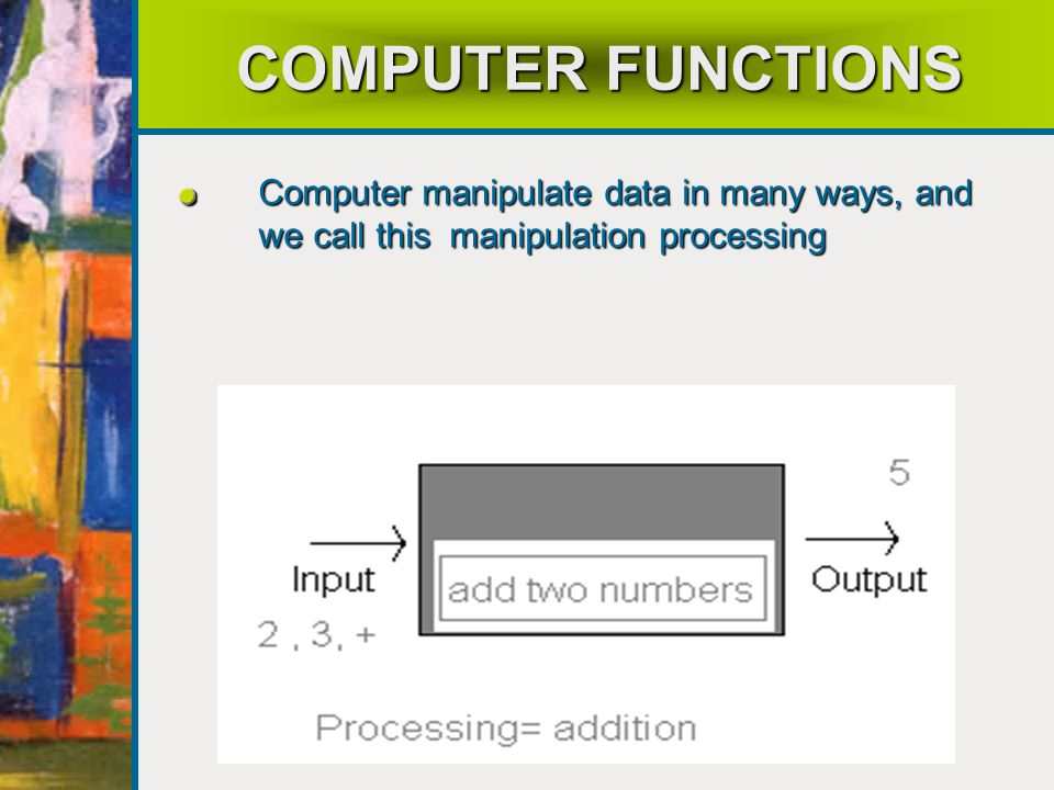 COMPUTER FUNCTIONS Computer manipulate data in many ways, and we call this manipulation processing