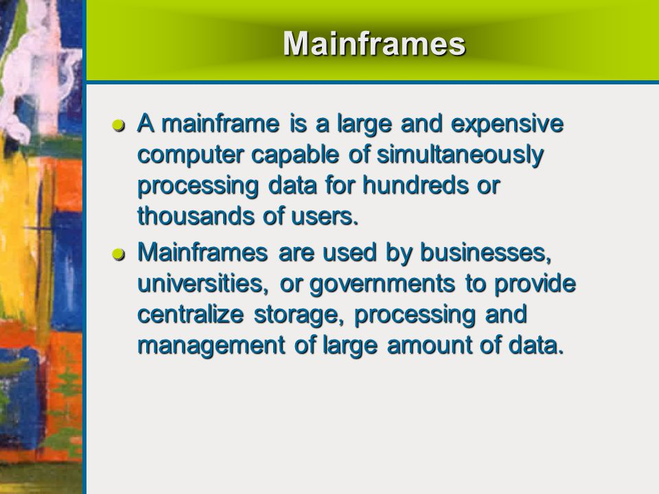 Mainframes A mainframe is a large and expensive computer capable of simultaneously processing data for hundreds or thousands of users.