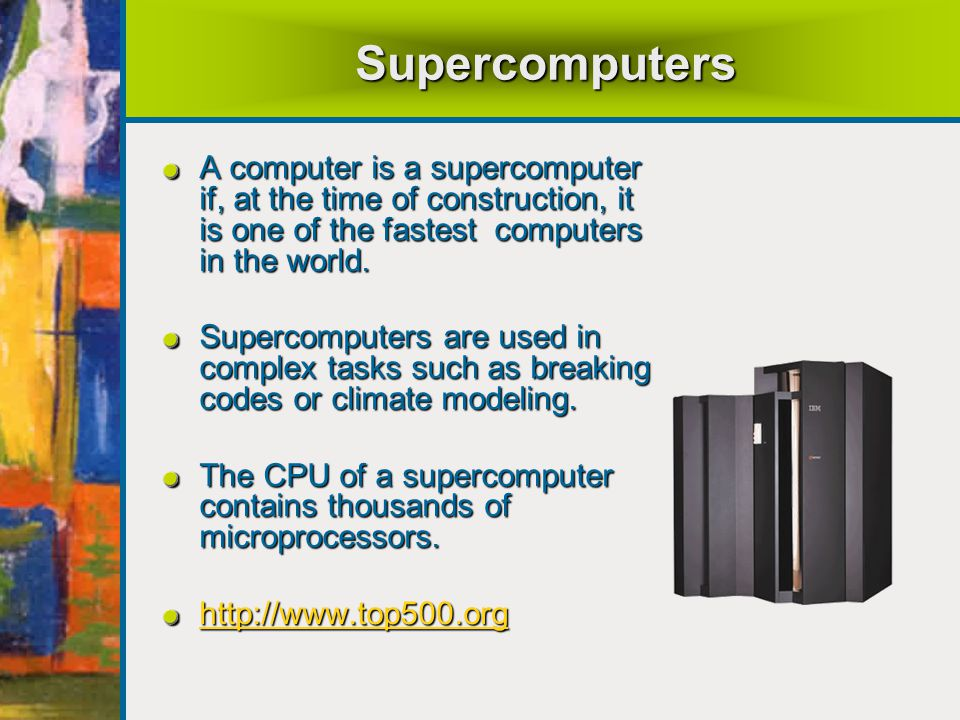 Supercomputers A computer is a supercomputer if, at the time of construction, it is one of the fastest computers in the world.