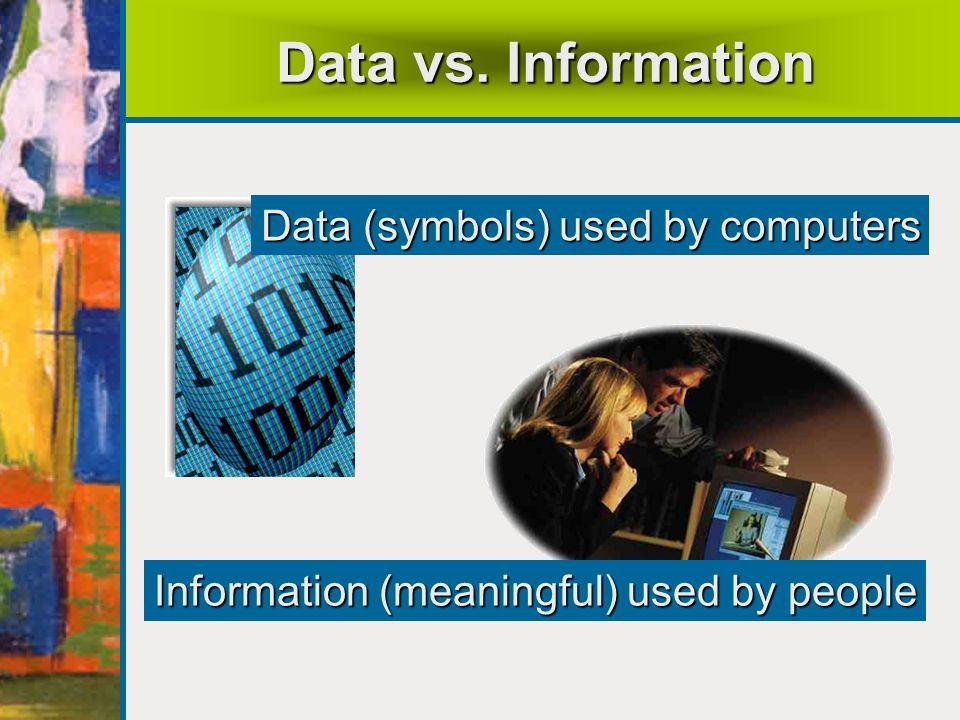 Data vs. Information Data (symbols) used by computers