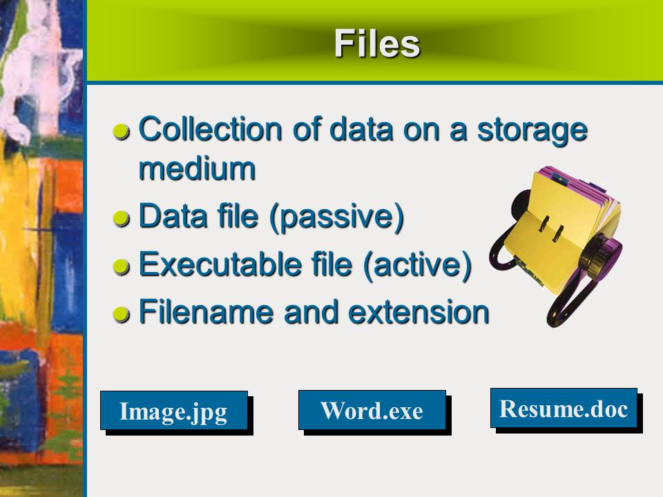 Files Collection of data on a storage medium Data file (passive)