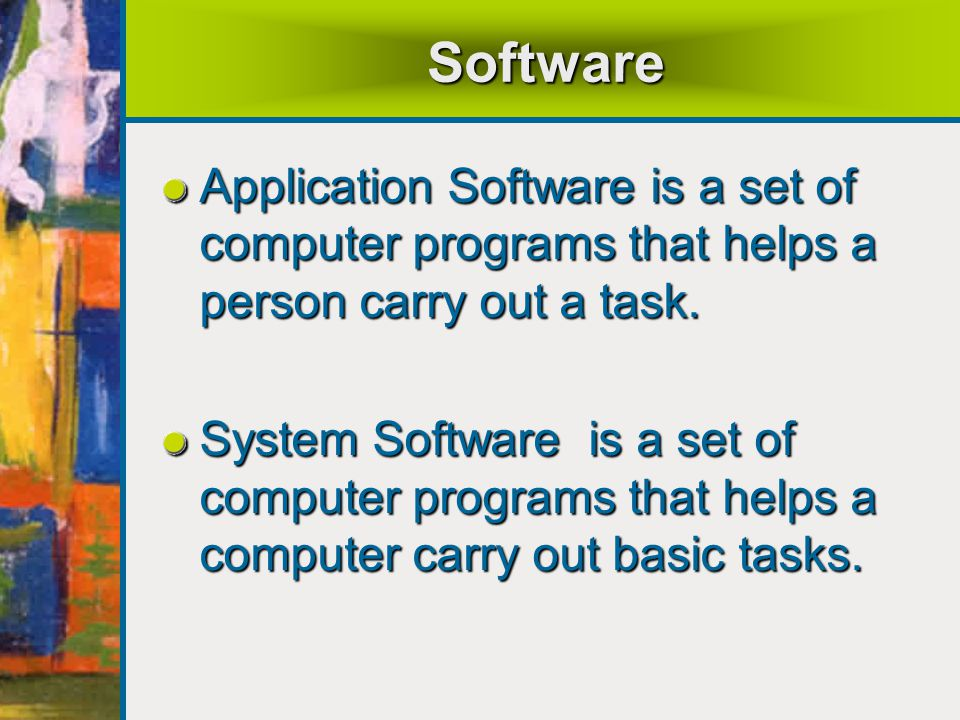 Software Application Software is a set of computer programs that helps a person carry out a task.