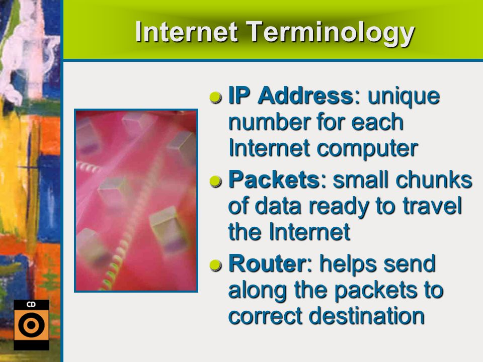 Internet Terminology IP Address: unique number for each Internet computer. Packets: small chunks of data ready to travel the Internet.