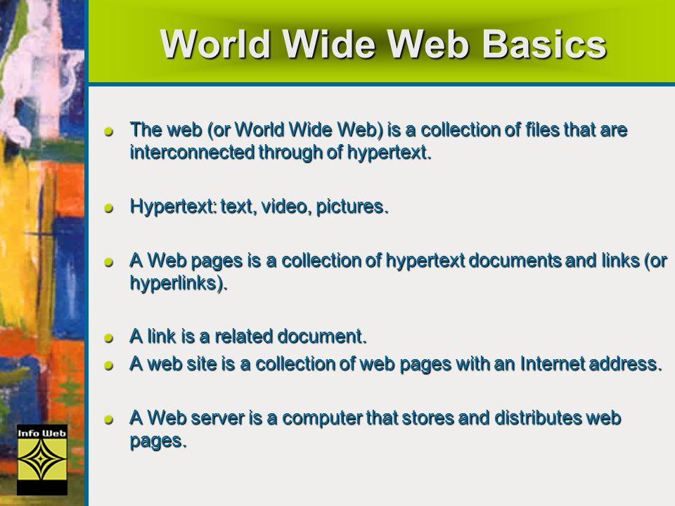 World Wide Web Basics The web (or World Wide Web) is a collection of files that are interconnected through of hypertext.