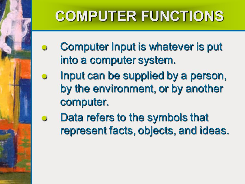 COMPUTER FUNCTIONS Computer Input is whatever is put into a computer system.