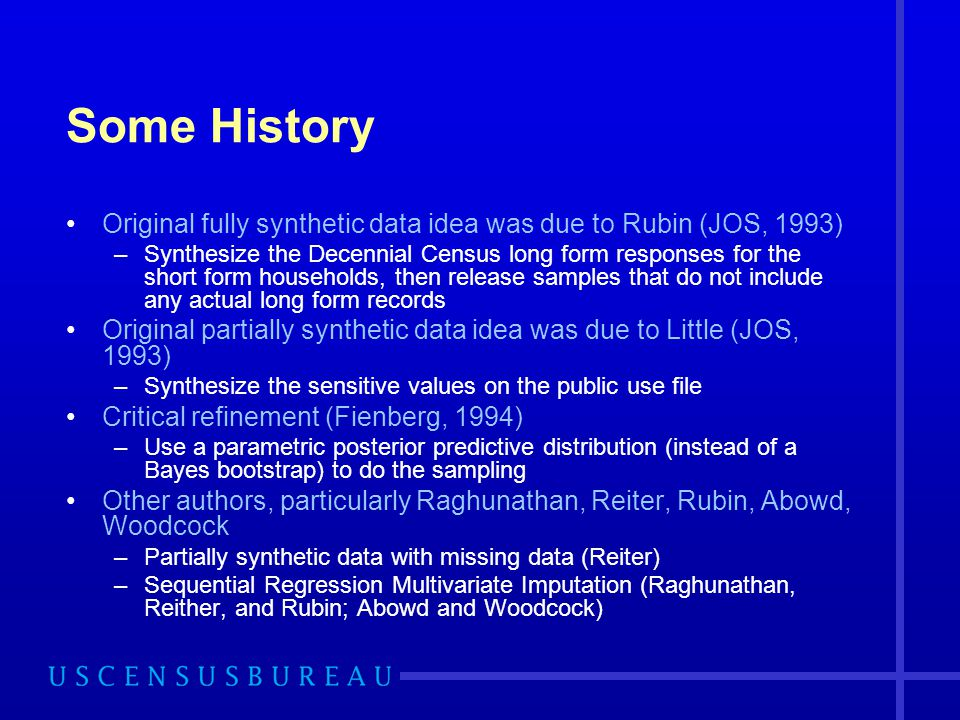 Some History Original fully synthetic data idea was due to Rubin (JOS, 1993)
