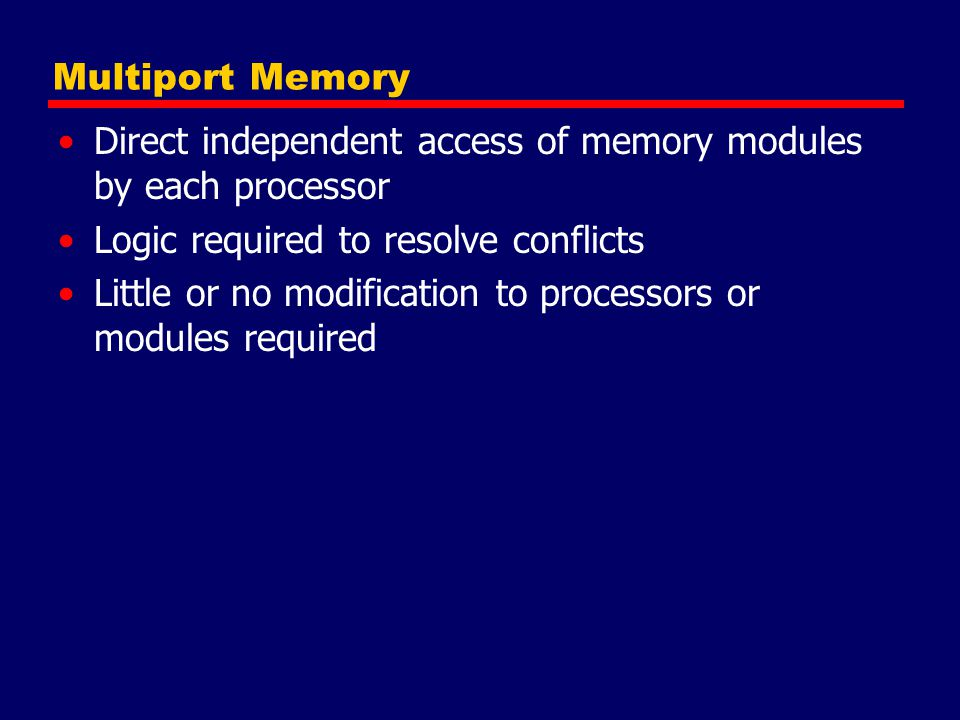 Multiport Memory Direct independent access of memory modules by each processor. Logic required to resolve conflicts.