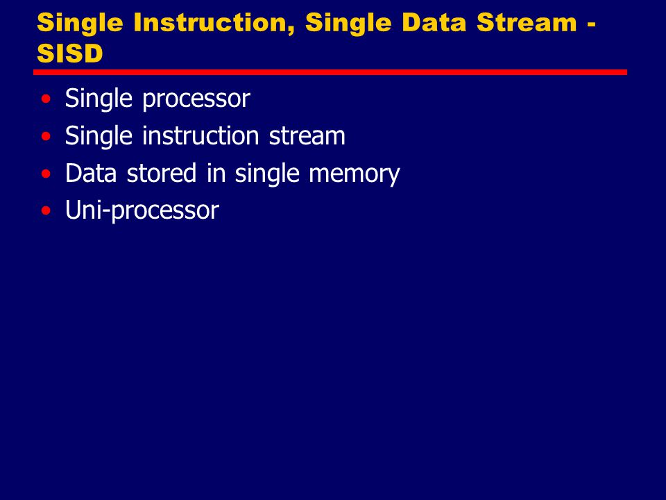 Single Instruction, Single Data Stream - SISD