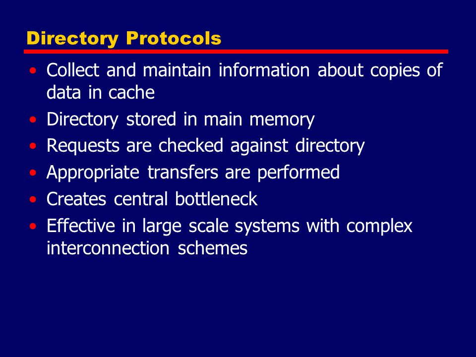 Directory Protocols Collect and maintain information about copies of data in cache. Directory stored in main memory.