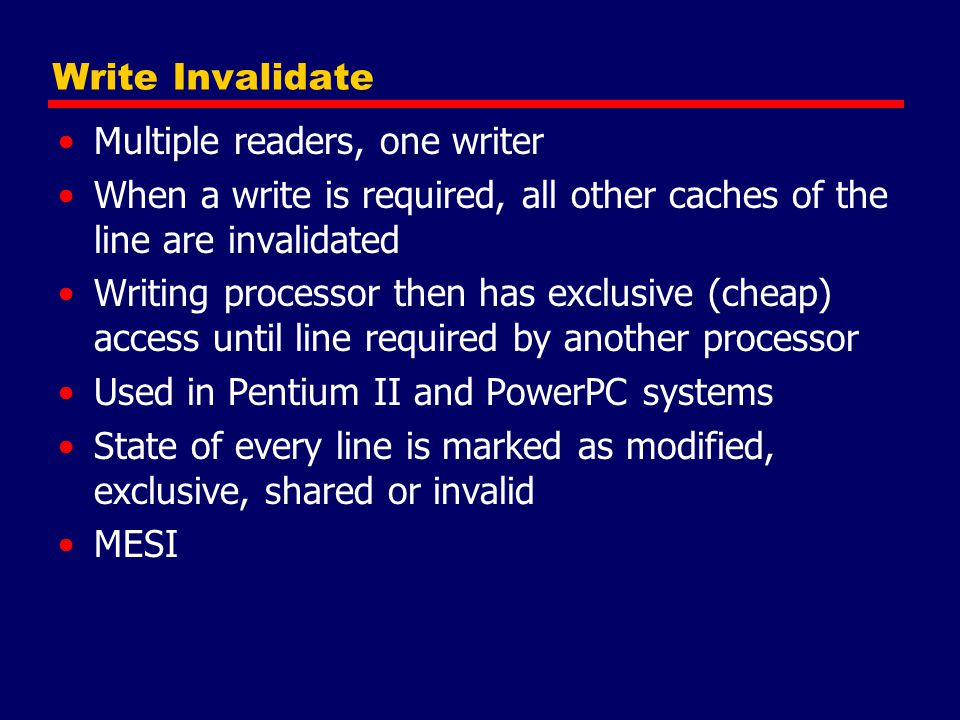 Write Invalidate Multiple readers, one writer. When a write is required, all other caches of the line are invalidated.