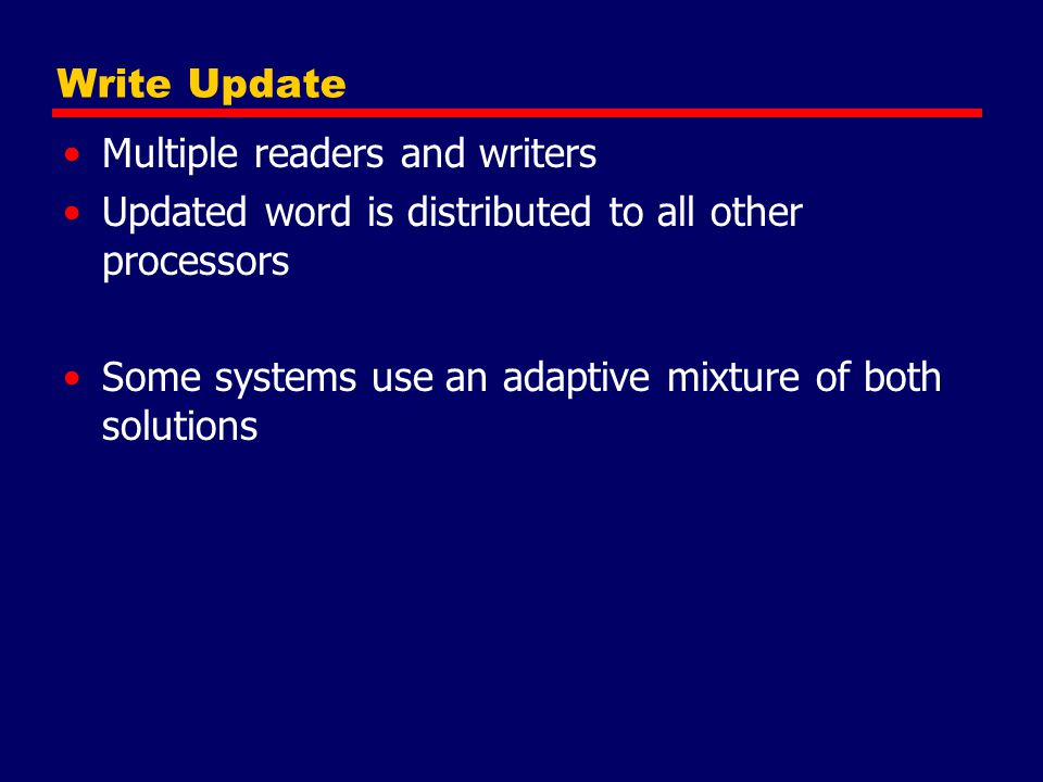Write Update Multiple readers and writers. Updated word is distributed to all other processors.
