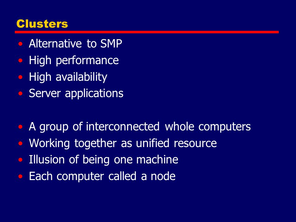 Clusters Alternative to SMP. High performance. High availability. Server applications. A group of interconnected whole computers.