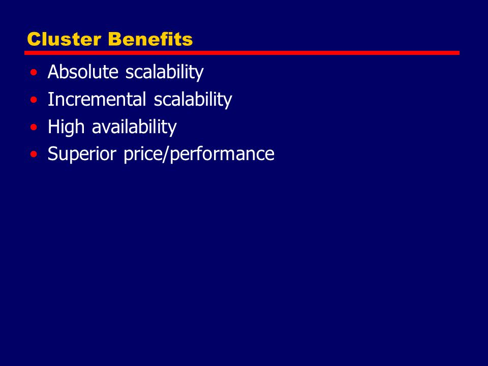 Cluster Benefits Absolute scalability. Incremental scalability.