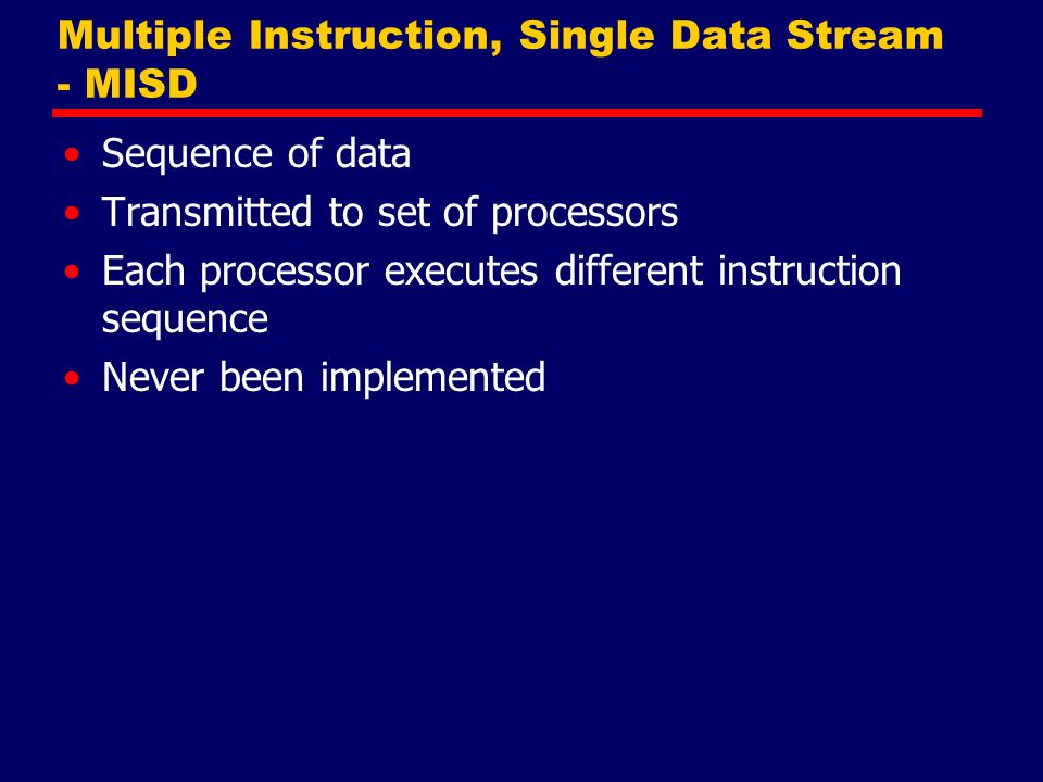 Multiple Instruction, Single Data Stream - MISD