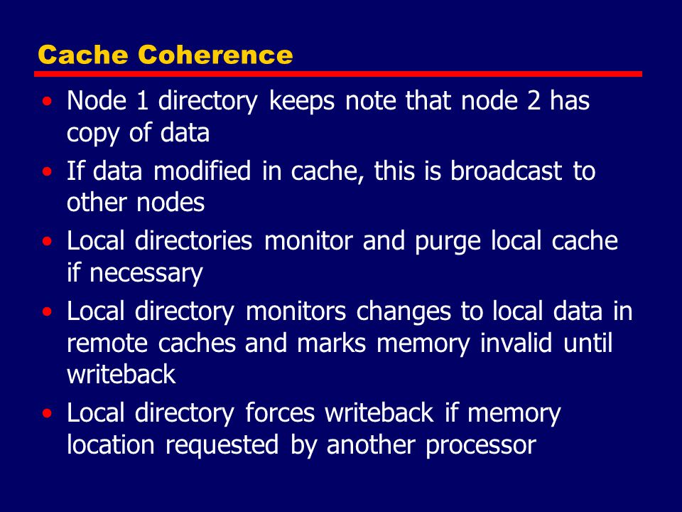 Cache Coherence Node 1 directory keeps note that node 2 has copy of data. If data modified in cache, this is broadcast to other nodes.