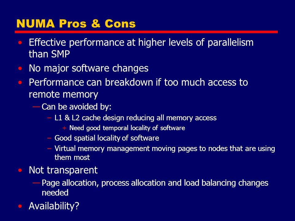 NUMA Pros & Cons Effective performance at higher levels of parallelism than SMP. No major software changes.