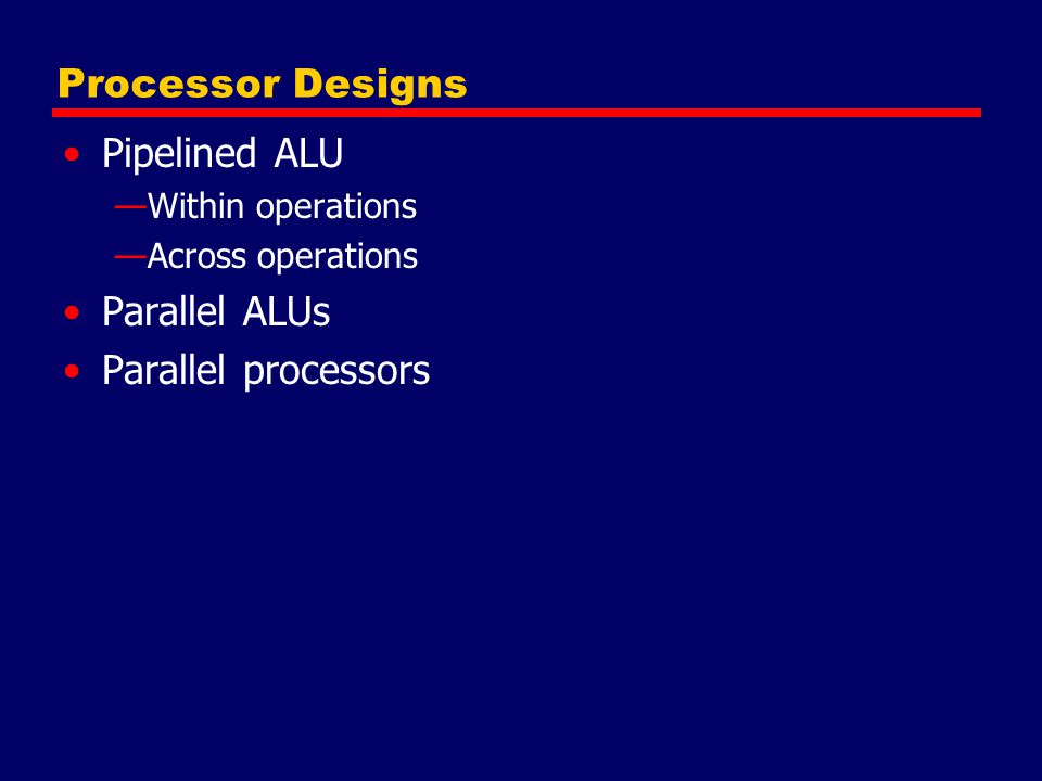Processor Designs Pipelined ALU Parallel ALUs Parallel processors