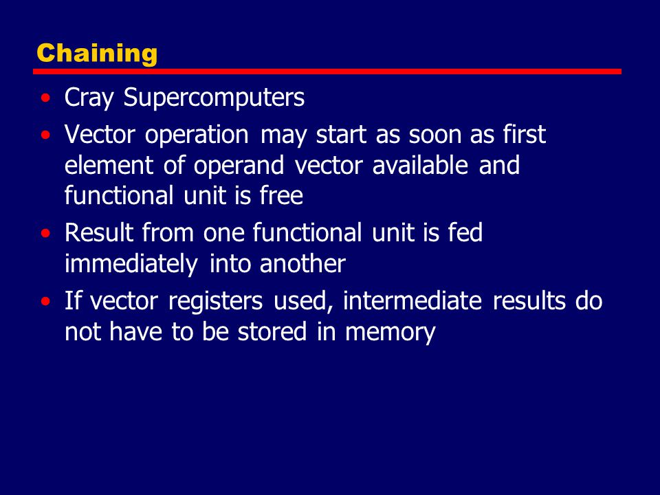 Chaining Cray Supercomputers. Vector operation may start as soon as first element of operand vector available and functional unit is free.