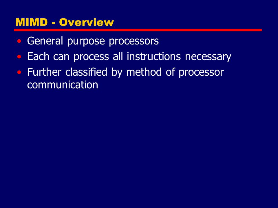MIMD - Overview General purpose processors. Each can process all instructions necessary.