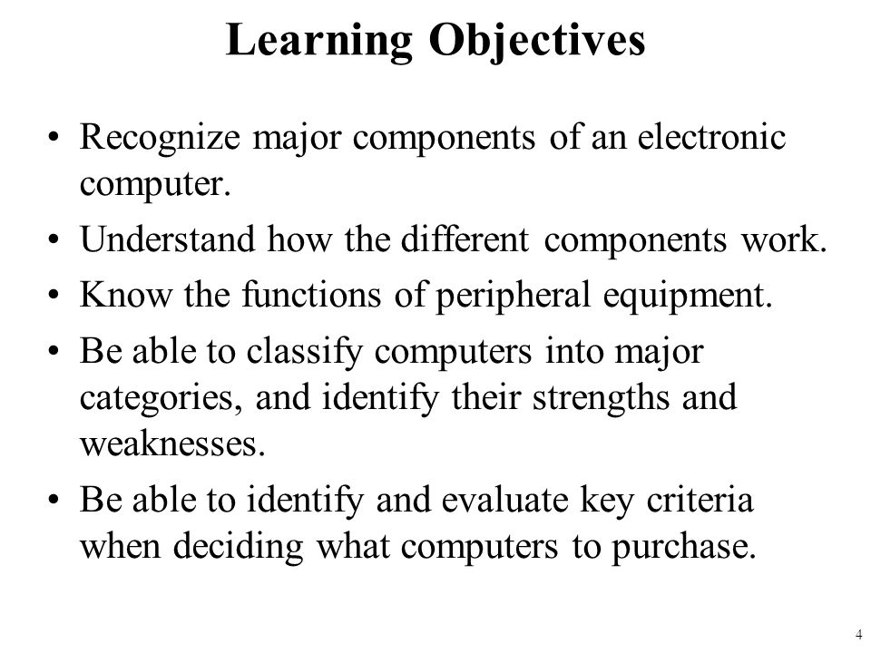 Learning Objectives Recognize major components of an electronic computer. Understand how the different components work.
