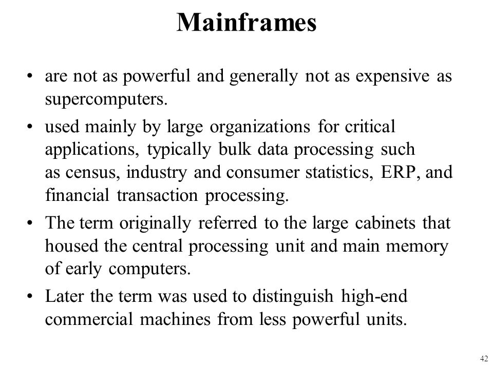 Mainframes are not as powerful and generally not as expensive as supercomputers.