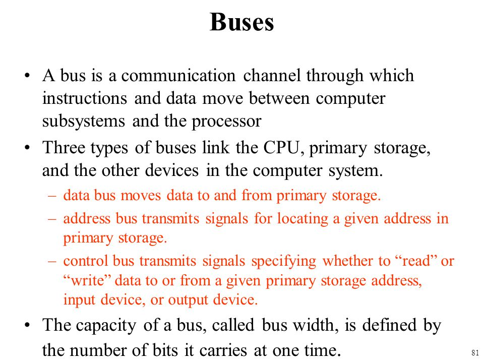 Buses A bus is a communication channel through which instructions and data move between computer subsystems and the processor.