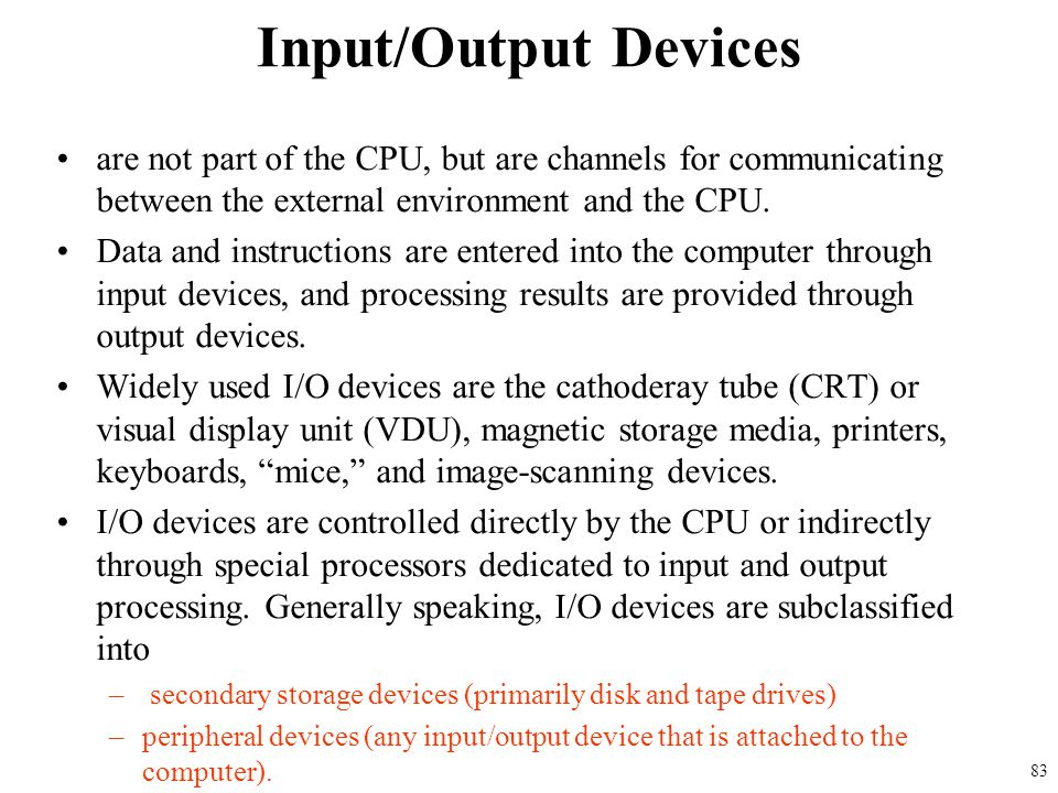 Input/Output Devices are not part of the CPU, but are channels for communicating between the external environment and the CPU.