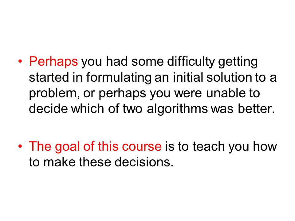 Perhaps you had some difficulty getting started in formulating an initial solution to a problem, or perhaps you were unable to decide which of two algorithms was better.
