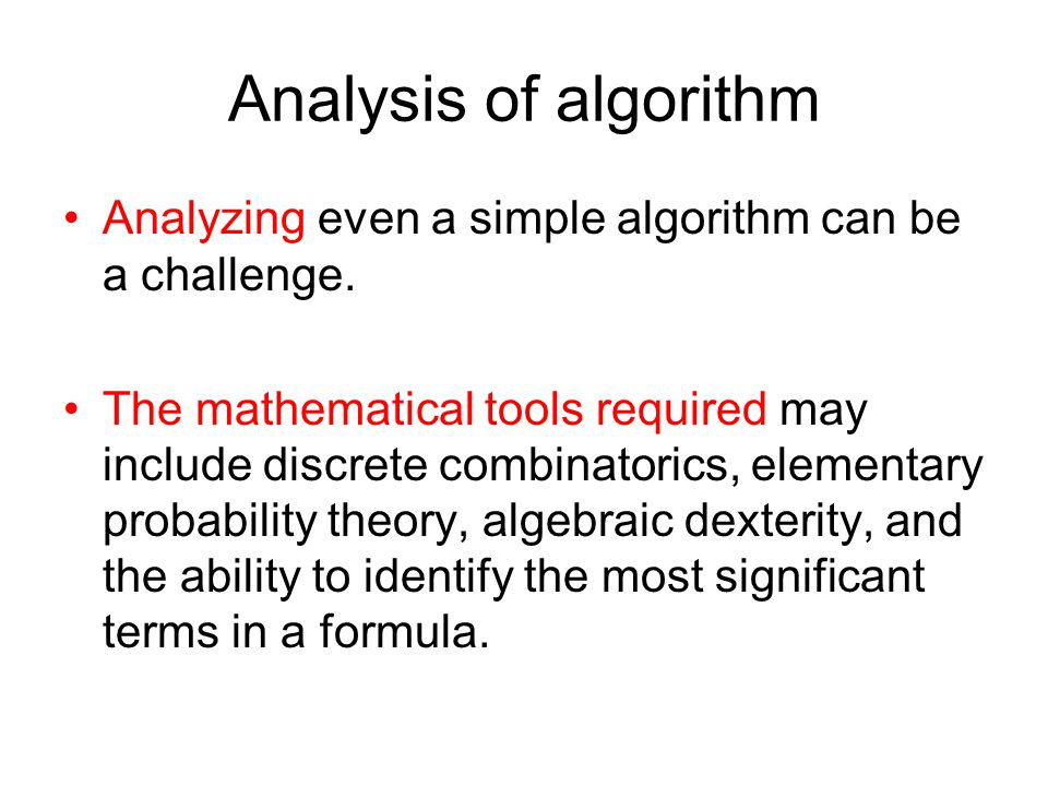 Analysis of algorithm Analyzing even a simple algorithm can be a challenge.