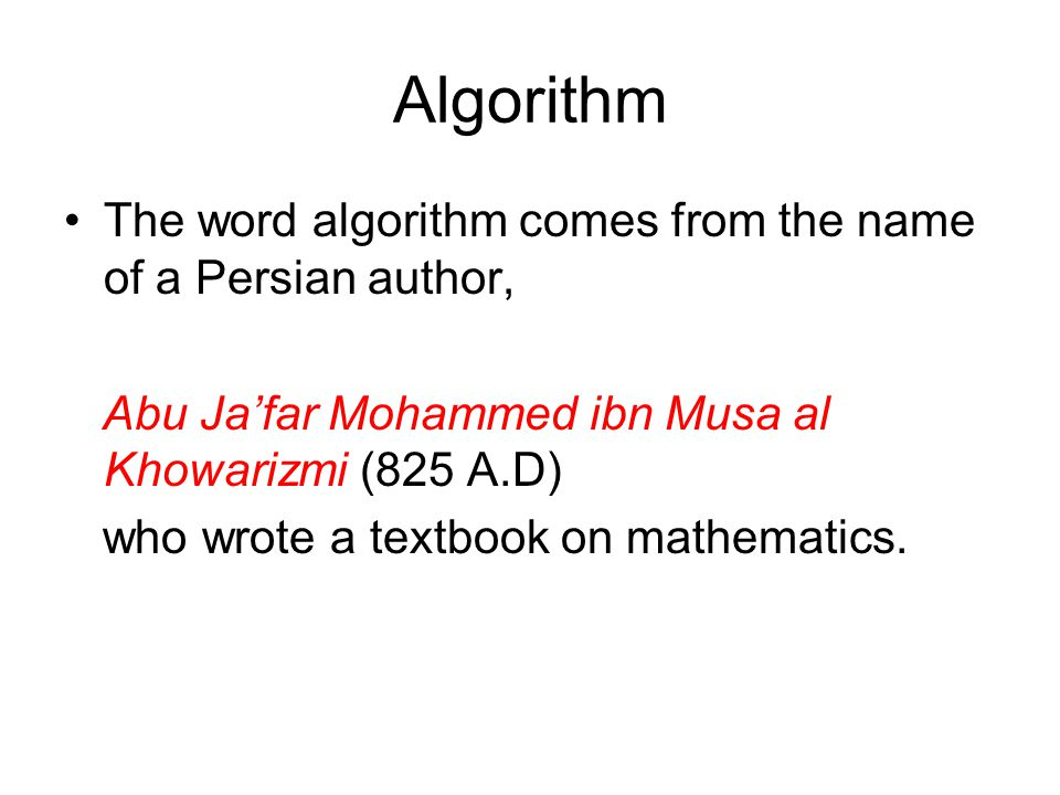 Algorithm The word algorithm comes from the name of a Persian author,