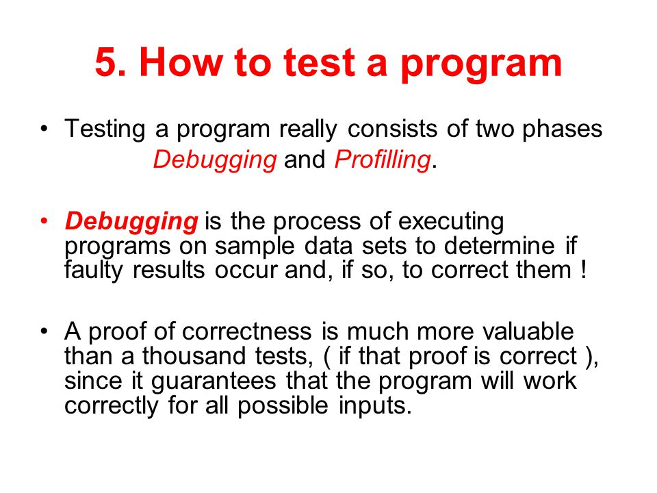 5. How to test a program Testing a program really consists of two phases. Debugging and Profilling.
