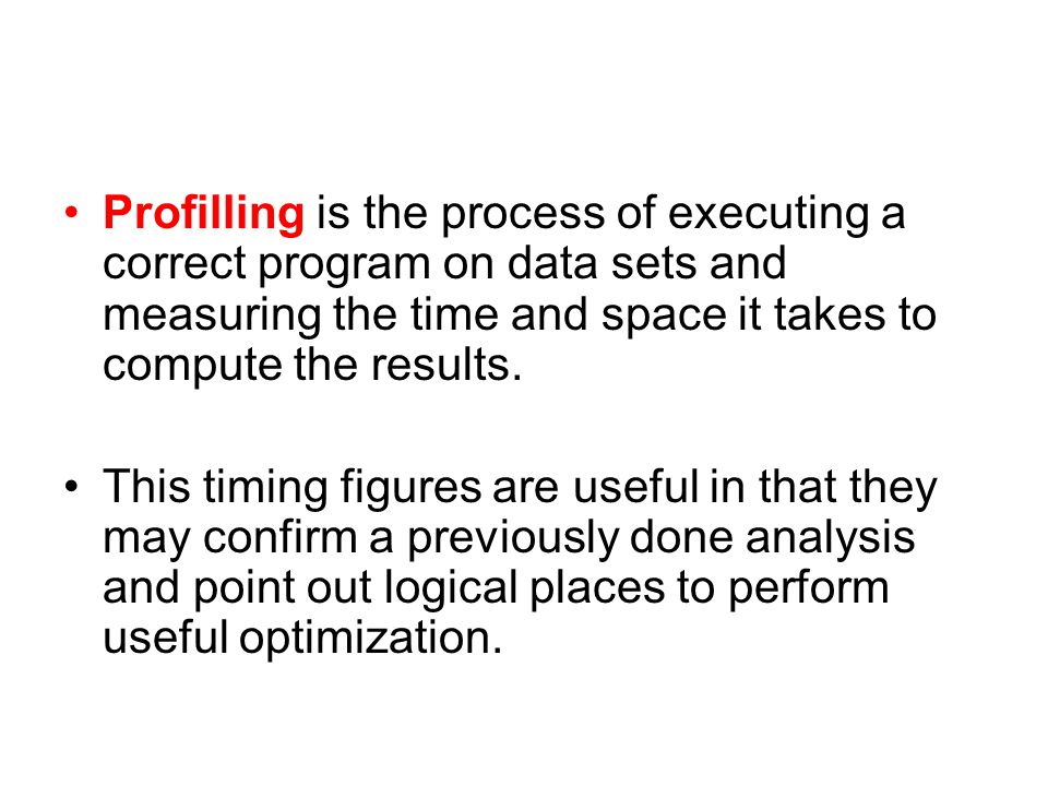 Profilling is the process of executing a correct program on data sets and measuring the time and space it takes to compute the results.