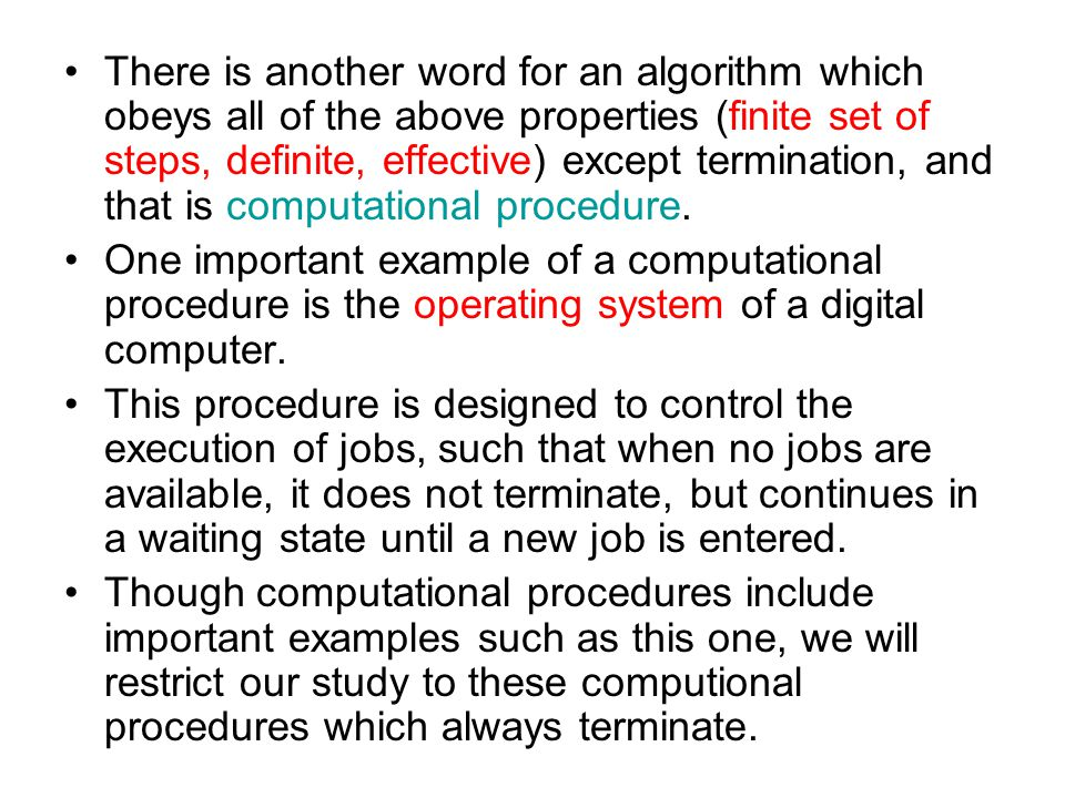 There is another word for an algorithm which obeys all of the above properties (finite set of steps, definite, effective) except termination, and that is computational procedure.