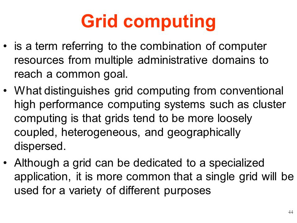 Grid computing is a term referring to the combination of computer resources from multiple administrative domains to reach a common goal.