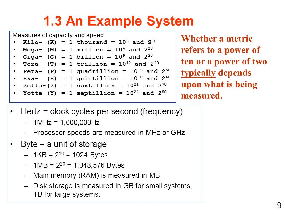 1.3 An Example System Measures of capacity and speed: Kilo- (K) = 1 thousand = 103 and 210. Mega- (M) = 1 million = 106 and 220.