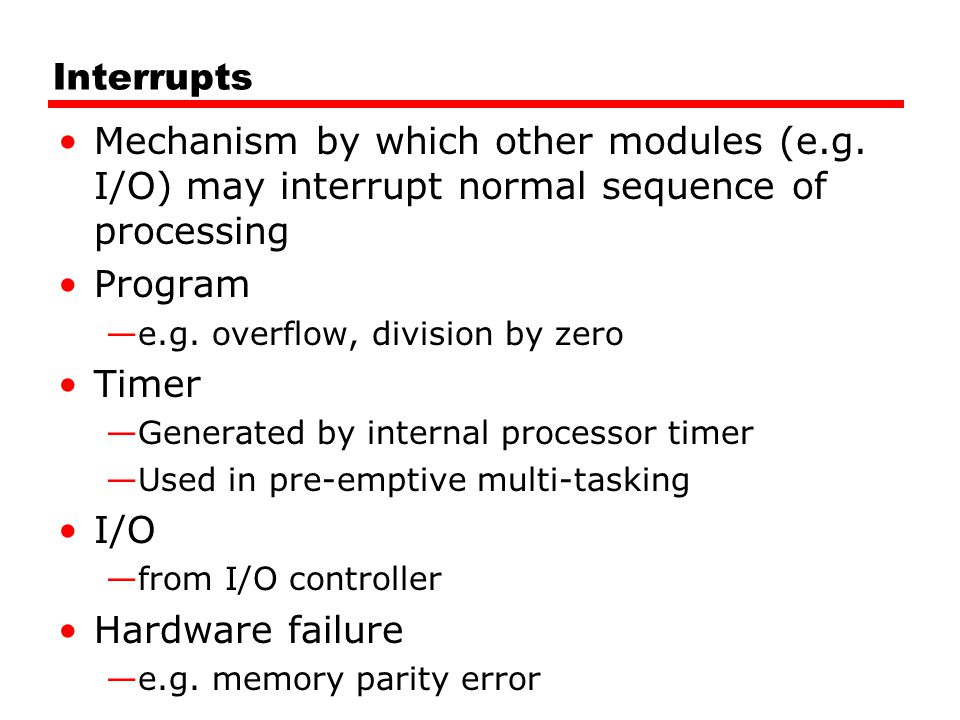 Interrupts Mechanism by which other modules (e.g. I/O) may interrupt normal sequence of processing.