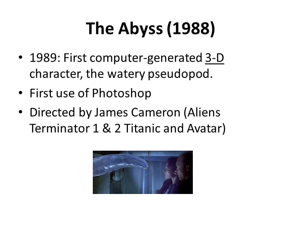 The Abyss (1988) 1989: First computer-generated 3-D character, the watery pseudopod. First use of Photoshop.