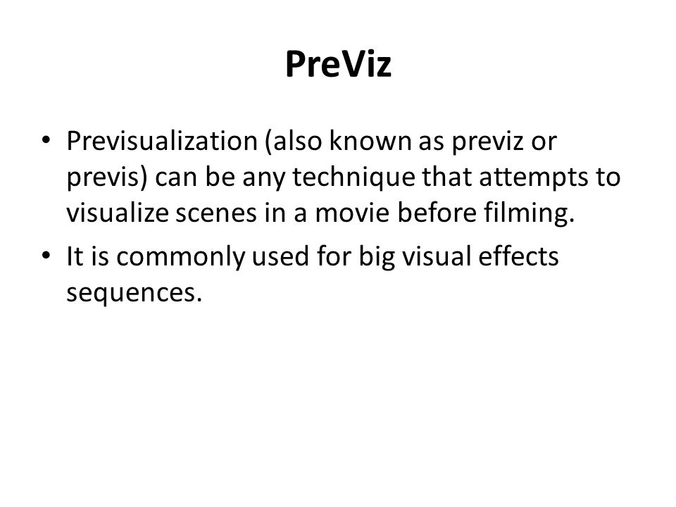 PreViz Previsualization (also known as previz or previs) can be any technique that attempts to visualize scenes in a movie before filming.