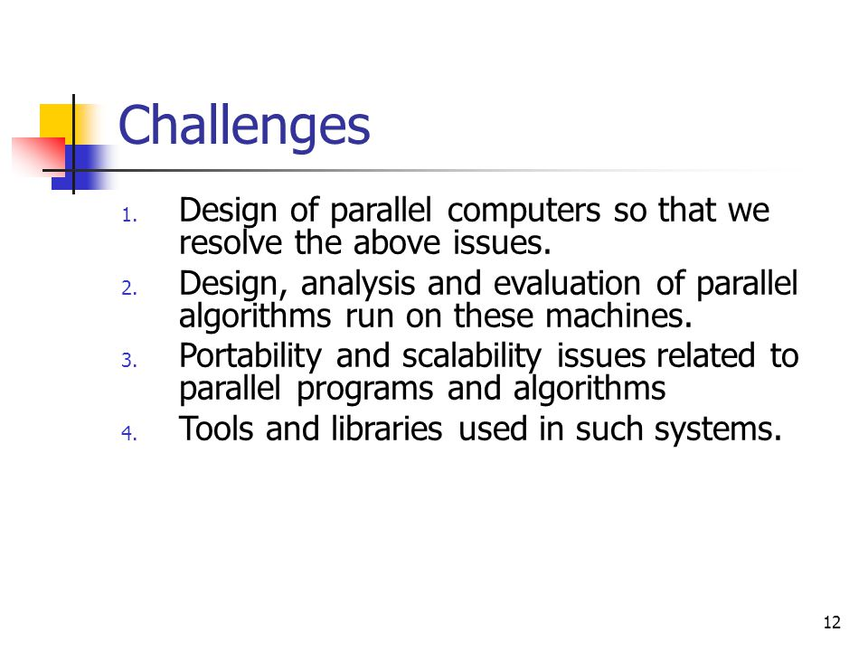 Challenges Design of parallel computers so that we resolve the above issues.