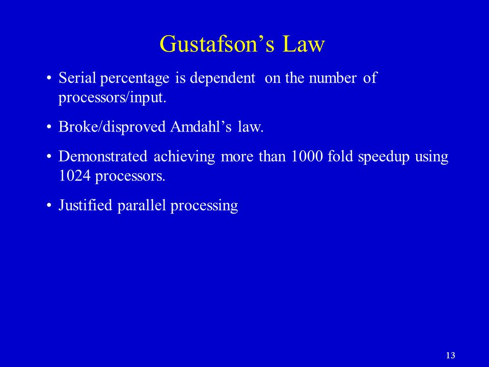Gustafson's Law Serial percentage is dependent on the number of processors/input. Broke/disproved Amdahl's law.