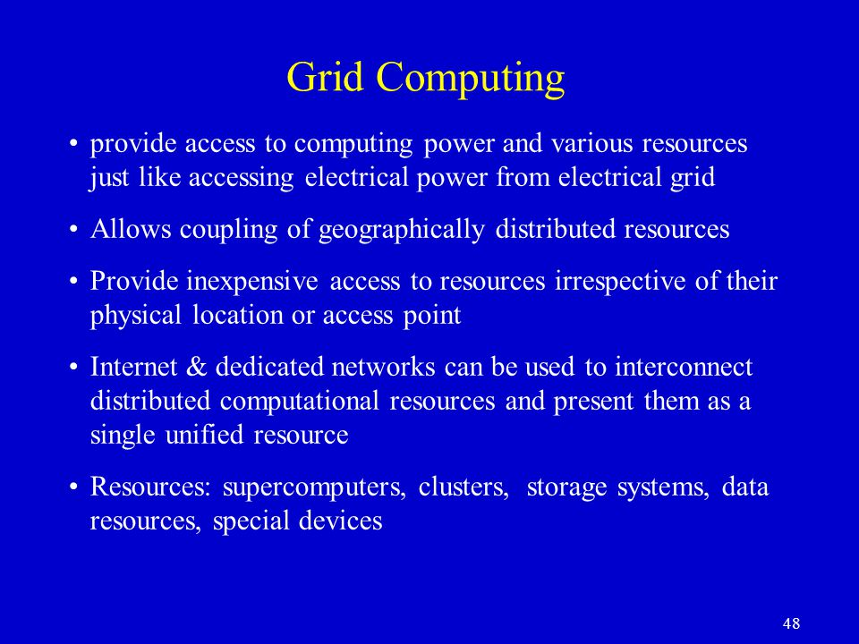 Grid Computing provide access to computing power and various resources just like accessing electrical power from electrical grid.