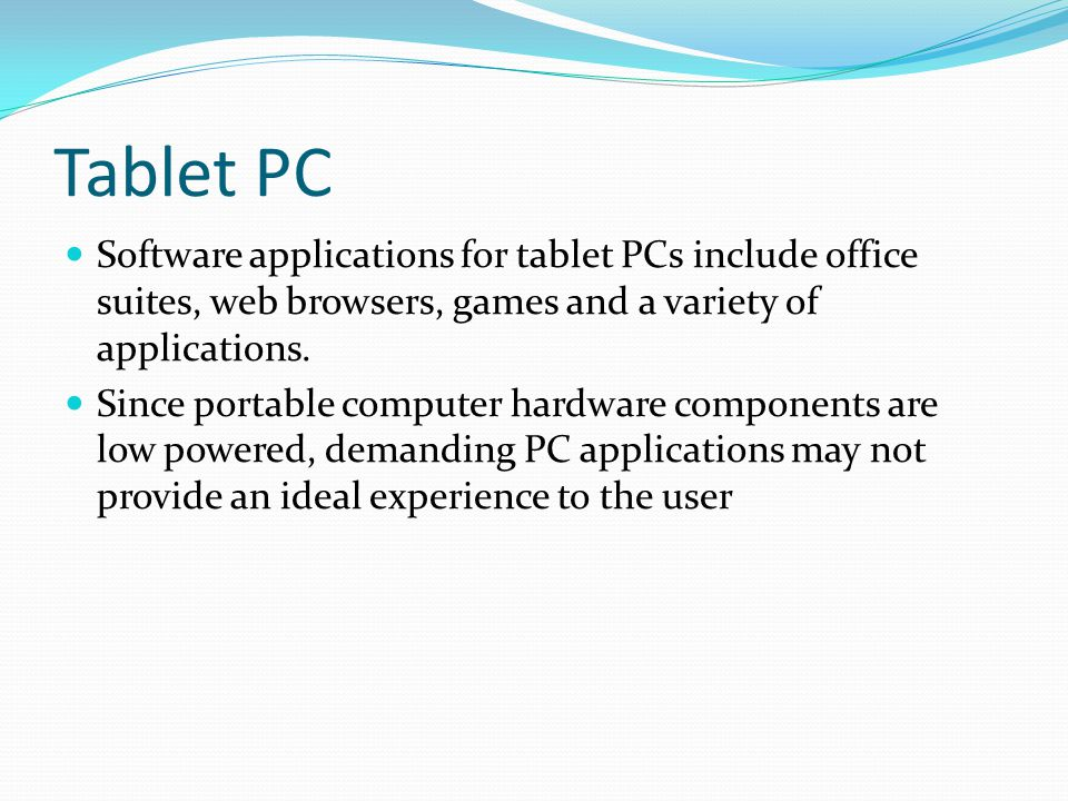 Tablet PC Software applications for tablet PCs include office suites, web browsers, games and a variety of applications.