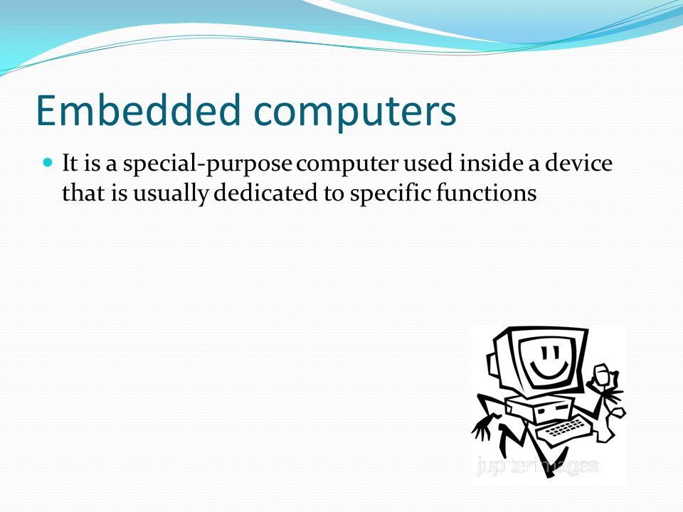 Embedded computers It is a special-purpose computer used inside a device that is usually dedicated to specific functions.