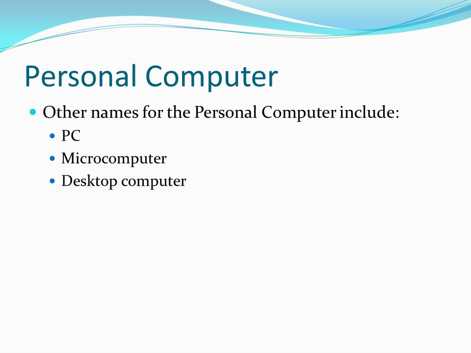 Personal Computer Other names for the Personal Computer include: PC