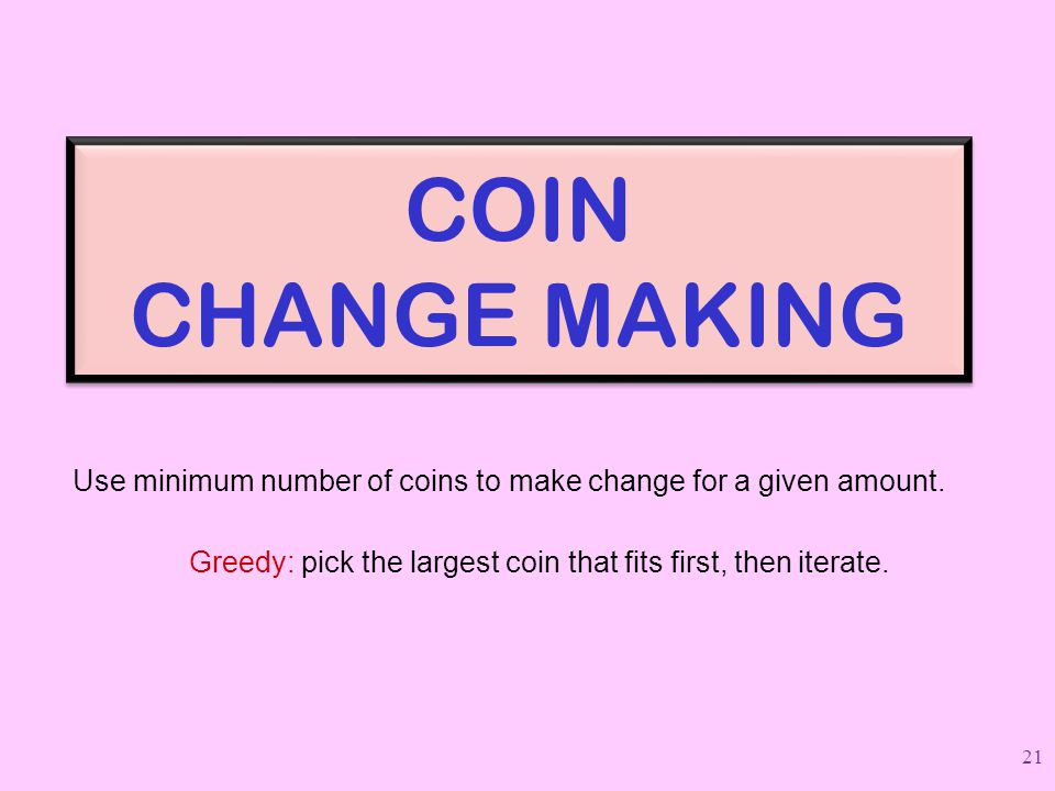 COIN CHANGE MAKING Use minimum number of coins to make change for a given amount.
